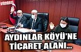 AYDINLAR KÖYÜ'NE TİCARET ALANI...