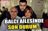BALCI AİLESİNDE SON DURUM...