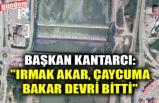 "BAŞKAN KANTARCI: ""IRMAK AKAR, ÇAYCUMA BAKAR DEVRİ BİTTİ"""