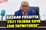 """BAŞKAN POSBIYIK; """"2021 YILINDA SUYA ZAM YAPMIYORUZ"""""""