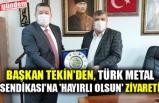 BAŞKAN  TEKİN'DEN, TÜRK METAL SENDİKASI'NA 'HAYIRLI OLSUN' ZİYARETİ