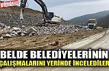BELDE BELEDİYELERİNİN ÇALIŞMALARINI YERİNDE İNCELEDİLER