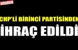CHP'Lİ BİRİNCİ PARTİSİNDEN İHRAÇ EDİLDİ