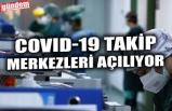 COVID-19 TAKİP MERKEZLERİ AÇILIYOR