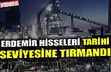 ERDEMİR HİSSELERİ TARİHİ SEVİYESİNE TIRMANDI