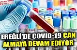 EREĞLİ'DE COVID-19 CAN ALMAYA DEVAM EDİYOR