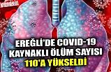 EREĞLİ'DE COVID-19 KAYNAKLI ÖLÜM SAYISI 110'A YÜKSELDİ
