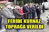 FERİDE KURNAZ TOPRAĞA VERİLDİ
