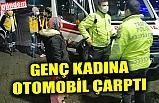 GENÇ KADINA OTOMOBİL ÇARPTI