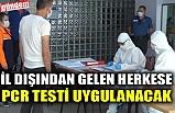 İL DIŞINDAN GELEN HERKESE PCR TESTİ UYGULANACAK