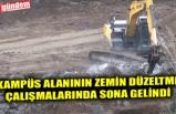 KAMPÜS ALANININ ZEMİN DÜZELTME ÇALIŞMALARINDA SONA GELİNDİ