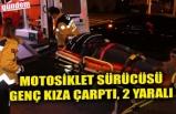 MOTOSİKLET SÜRÜCÜSÜ GENÇ KIZA ÇARPTI, 2 YARALI