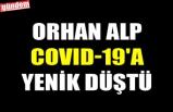 ORHAN ALP COVID-19'A YENİK DÜŞTÜ