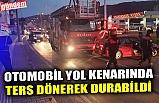 OTOMOBİL YOL KENARINDA TERS DÖNEREK DURABİLDİ