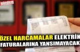ÖZEL HARCAMALAR ELEKTRİK FATURALARINA YANSIMAYACAK