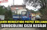 ŞEHİR MERKEZİ'NDE PATPAT KULLANAN SÜRÜCÜLERE CEZA KESİLDİ
