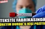 TEKSTİL FABRİKASINDA ÜRETİM DURDU, 6 KİŞİ POZİTİF