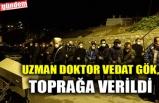 UZMAN DOKTOR VEDAT GÖK, TOPRAĞA VERİLDİ