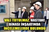 VALİ TUTULMAZ, HASTANE BİNASI İNŞAATINDA İNCELEMELERDE BULUNDU