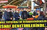 VALİ TUTULMAZ VE BERABERİNDEKİLER ESNAF DENETİMLERİNDE...