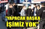 """""""YAPACAK BAŞKA İŞİMİZ YOK"""""""