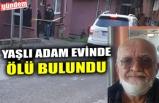 YAŞLI ADAM EVİNDE ÖLÜ BULUNDU