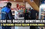 YENİ YIL ÖNCESİ DENETİMLER, 2 İŞYERİNE CEZAİ İŞLEM UYGULANDI
