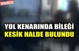 YOL KENARINDA BİLEĞİ KESİK HALDE BULUNDU