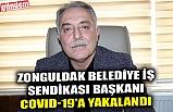 ZONGULDAK BELEDİYE İŞ SENDİKASI BAŞKANI COVID-19'A YAKALANDI
