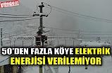 50'DEN FAZLA KÖYE ELEKTRİK ENERJİSİ VERİLEMİYOR