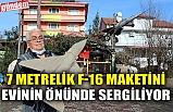 7 METRELİK F-16 MAKETİNİ EVİNİN ÖNÜNDE SERGİLİYOR