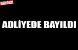 ADLİYEDE BAYILDI