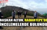 BAŞKAN ALTUN, RADARTEPE'DE İNCELEMELERDE BULUNDU