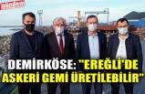 """DEMİRKÖSE: """"EREĞLİ'DE ASKERİ GEMİ ÜRETİLEBİLİR"""""""
