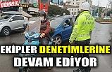 EKİPLER DENETİMLERİNE DEVAM EDİYOR