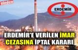 ERDEMİR'E VERİLEN İMAR CEZASINA İPTAL KARARI