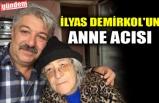 İLYAS DEMİRKOL'UN ANNE ACISI