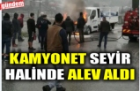 KAMYONET SEYİR HALİNDE ALEV ALDI