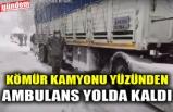 KÖMÜR KAMYONU YÜZÜNDEN AMBULANS YOLDA KALDI