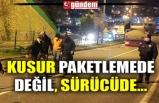 KUSUR PAKETLEMEDE DEĞİL, SÜRÜCÜDE...