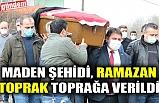 MADEN ŞEHİDİ, RAMAZAN TOPRAK TOPRAĞA VERİLDİ
