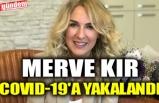 MERVE KIR COVID-19'A YAKALANDI