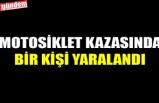 MOTOSİKLET KAZASINDA BİR KİŞİ YARALANDI
