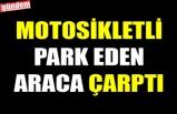 MOTOSİKLETLİ PARK EDEN ARACA ÇARPTI