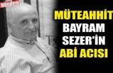 MÜTEAHHİT BAYRAM SEZER'İN ABİ ACISI