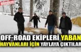 OFF-ROAD EKİPLERİ YABAN HAYVANLARI İÇİN YAYLAYA ÇIKTILAR