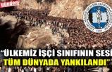 """""""ÜLKEMİZ İŞÇİ SINIFININ SESİ TÜM DÜNYADA YANKILANDI"""""""