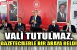 VALİ TUTULMAZ, GAZETECİLERLE BİR ARAYA GELDİ