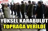 YÜKSEL KARABULUT TOPRAĞA VERİLDİ
