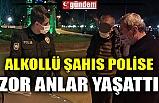ALKOLLÜ ŞAHIS POLİSE ZOR ANLAR YAŞATTI